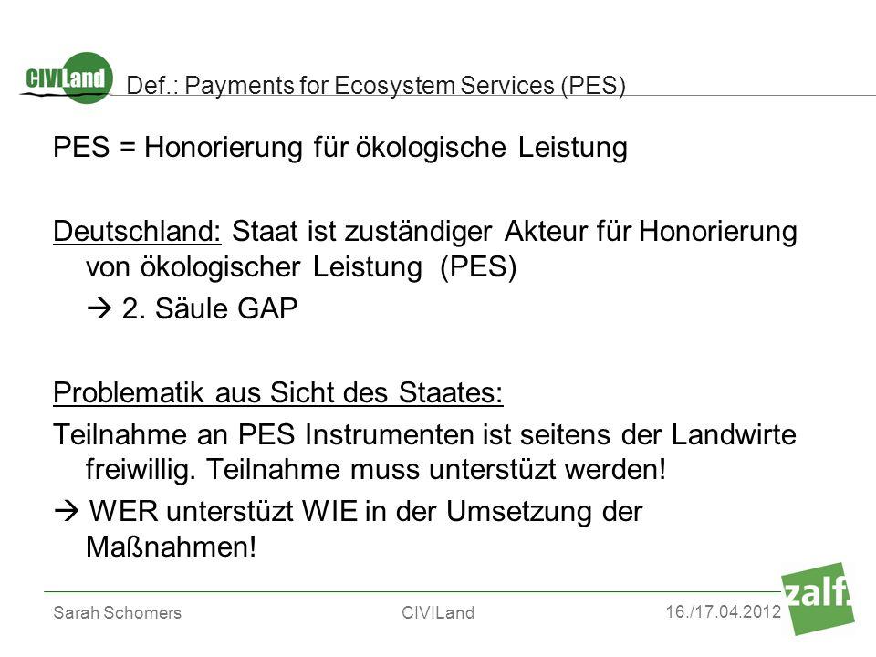 16./17.04.2012 Sarah SchomersCIVILand Def.: Payments for Ecosystem Services (PES) PES = Honorierung für ökologische Leistung Deutschland: Staat ist zu