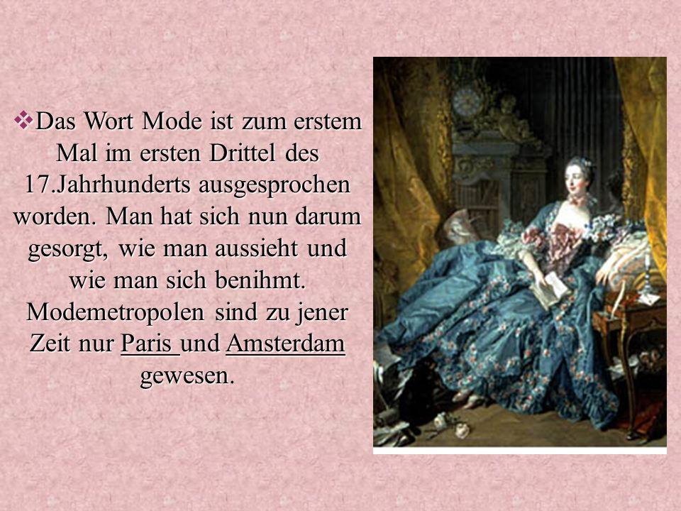 Das Wort Mode ist zum erstem Mal im ersten Drittel des 17.Jahrhunderts ausgesprochen worden.