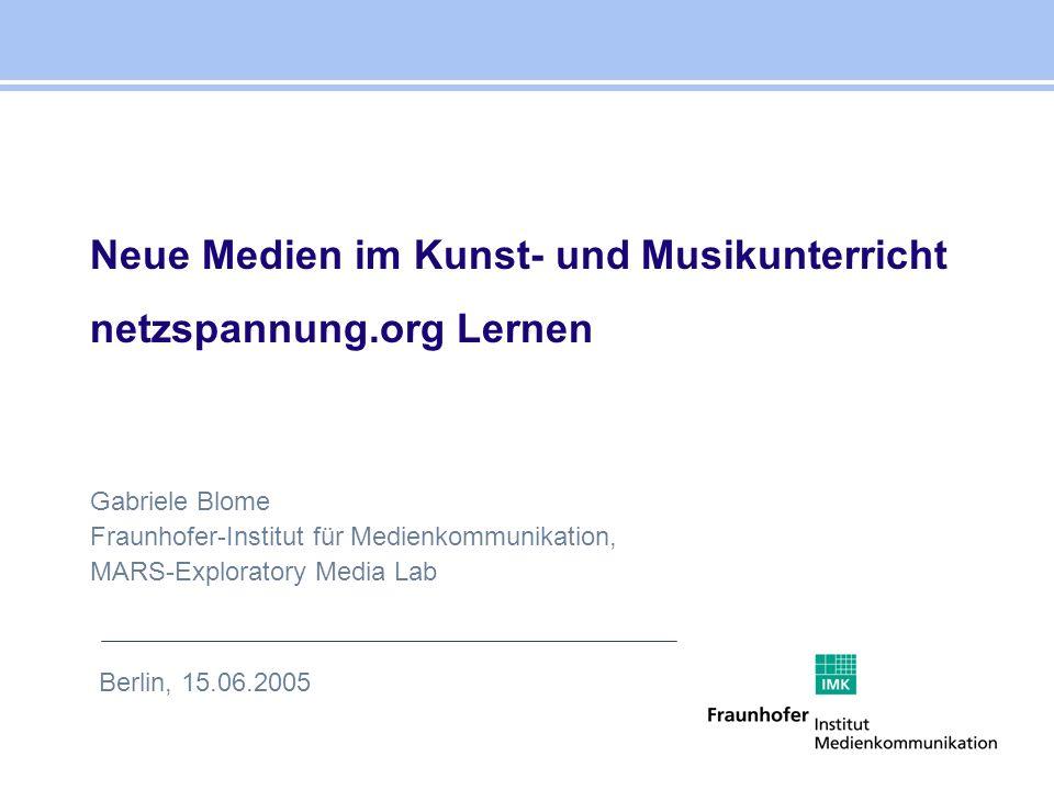 Gabriele Blome Fraunhofer-Institut für Medienkommunikation, MARS-Exploratory Media Lab Neue Medien im Kunst- und Musikunterricht netzspannung.org Lern