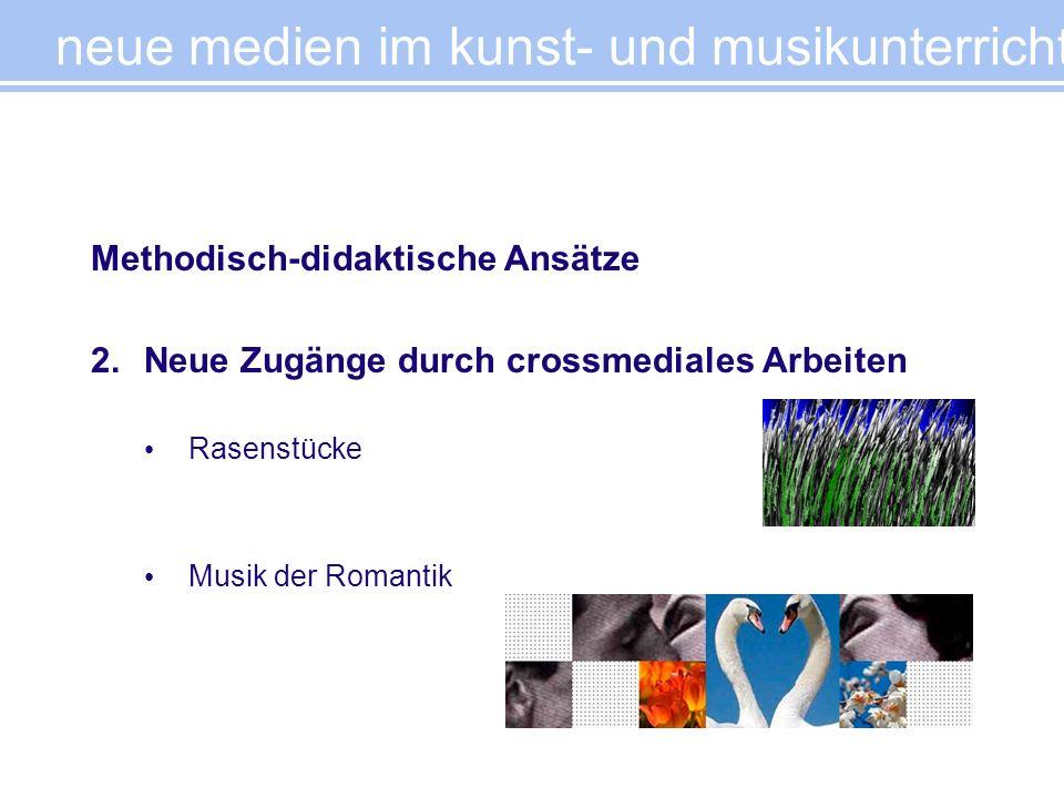 Methodisch-didaktische Ansätze 2.Neue Zugänge durch crossmediales Arbeiten Rasenstücke Musik der Romantik neue medien im kunst- und musikunterricht