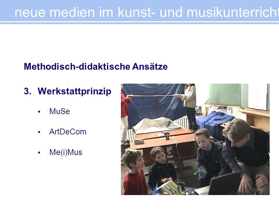 Methodisch-didaktische Ansätze 3.Werkstattprinzip MuSe ArtDeCom Me(i)Mus neue medien im kunst- und musikunterricht