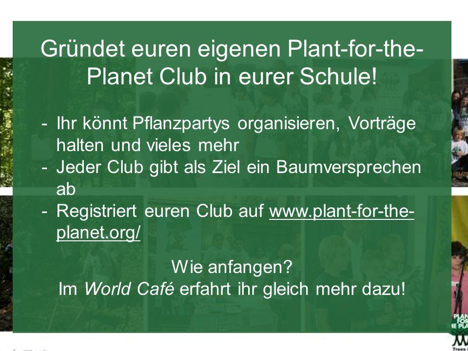 Gründet euren eigenen Plant-for-the- Planet Club in eurer Schule! -Ihr könnt Pflanzpartys organisieren, Vorträge halten und vieles mehr -Jeder Club gi