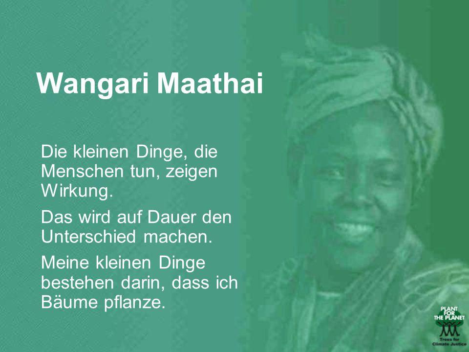 Wangari Maathai Die kleinen Dinge, die Menschen tun, zeigen Wirkung. Das wird auf Dauer den Unterschied machen. Meine kleinen Dinge bestehen darin, da