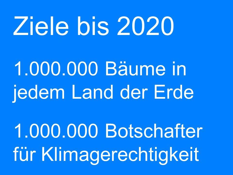 Ziele bis 2020 b 1.000.000 Bäume in jedem Land der Erde b 1.000.000 Botschafter für Klimagerechtigkeit