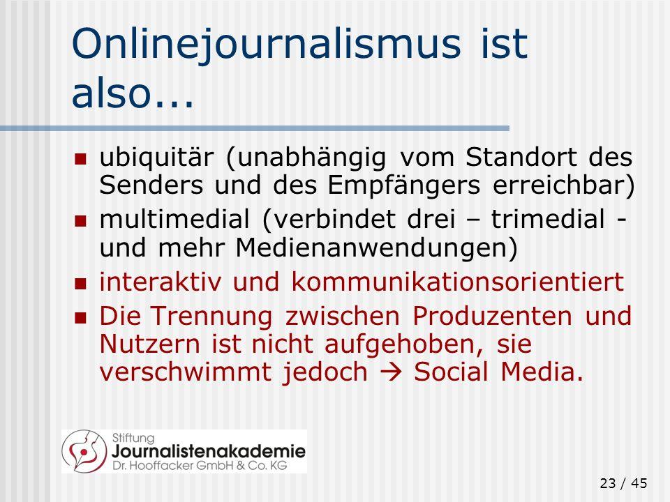 23 / 45 Onlinejournalismus ist also... ubiquitär (unabhängig vom Standort des Senders und des Empfängers erreichbar) multimedial (verbindet drei – tri