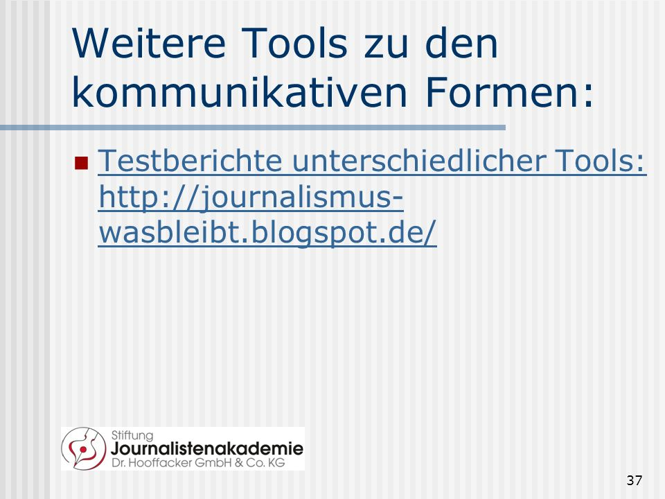 Weitere Tools zu den kommunikativen Formen: Testberichte unterschiedlicher Tools: http://journalismus- wasbleibt.blogspot.de/ Testberichte unterschied