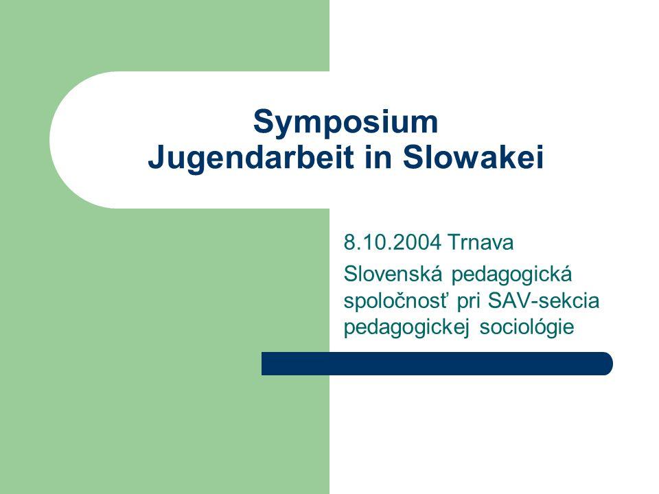 Symposium Jugendarbeit in Slowakei 8.10.2004 Trnava Slovenská pedagogická spoločnosť pri SAV-sekcia pedagogickej sociológie