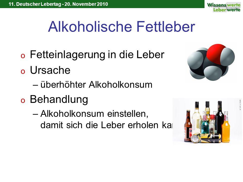 11. Deutscher Lebertag - 20. November 2010 Alkoholische Fettleber o Fetteinlagerung in die Leber o Ursache –überhöhter Alkoholkonsum o Behandlung –Alk