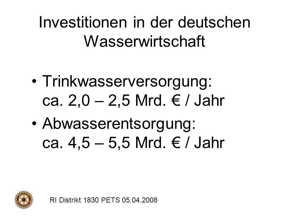 RI Distrikt 1830 PETS 05.04.2008 Investitionen in der deutschen Wasserwirtschaft Trinkwasserversorgung: ca. 2,0 – 2,5 Mrd. / Jahr Abwasserentsorgung:
