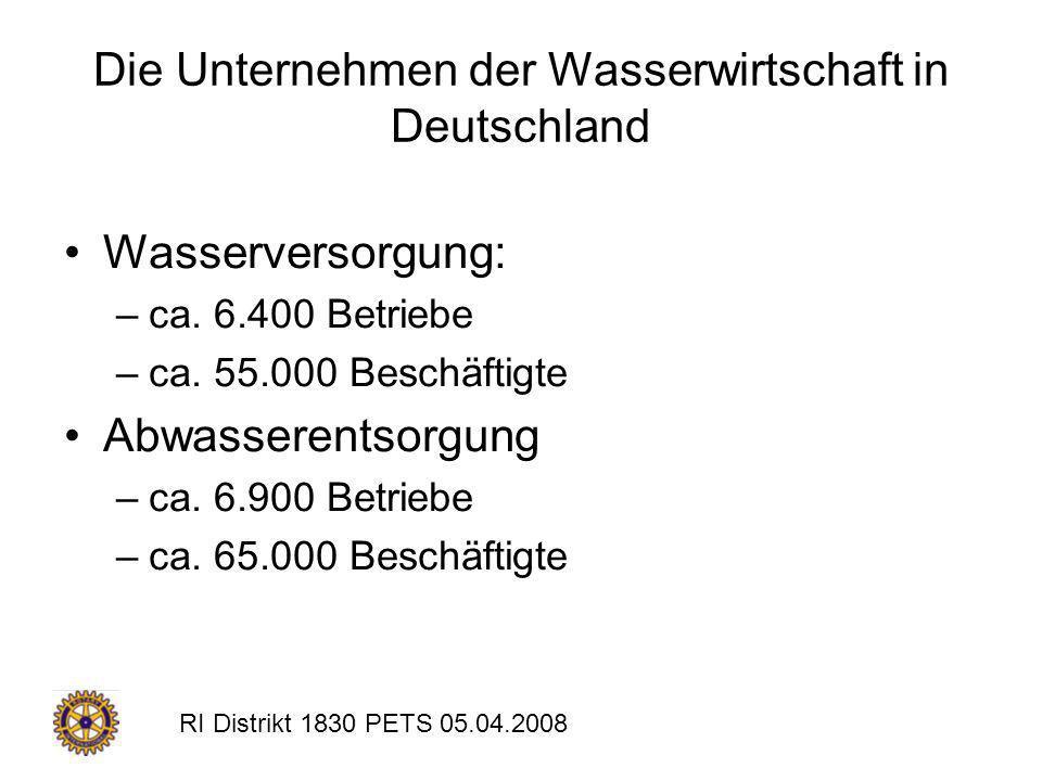 RI Distrikt 1830 PETS 05.04.2008 Die Unternehmen der Wasserwirtschaft in Deutschland Wasserversorgung: –ca. 6.400 Betriebe –ca. 55.000 Beschäftigte Ab