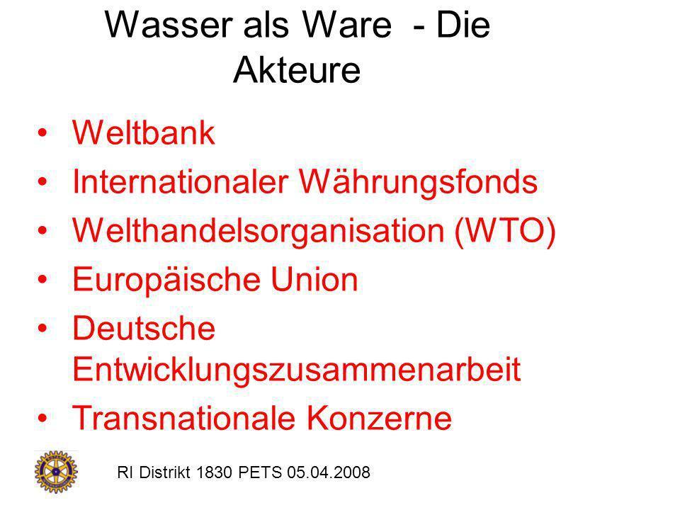 RI Distrikt 1830 PETS 05.04.2008 Wasser als Ware - Die Akteure Weltbank Internationaler Währungsfonds Welthandelsorganisation (WTO) Europäische Union