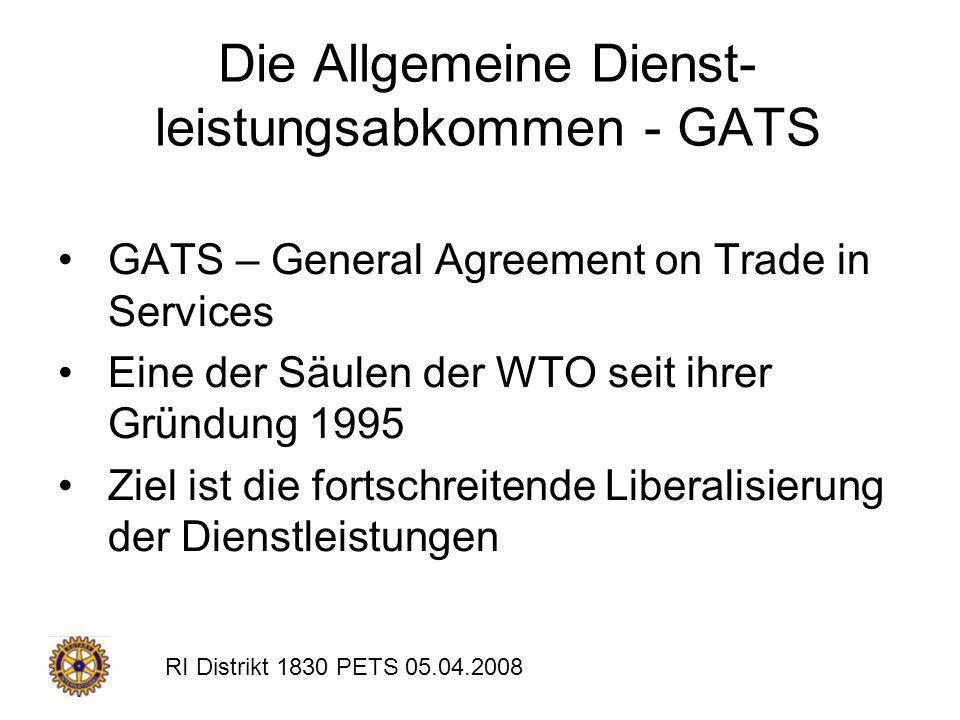 RI Distrikt 1830 PETS 05.04.2008 Die Allgemeine Dienst- leistungsabkommen - GATS GATS – General Agreement on Trade in Services Eine der Säulen der WTO