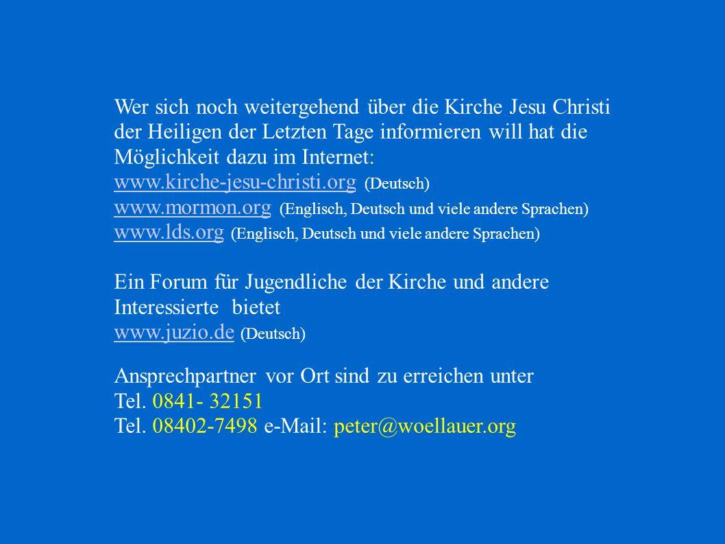 Wer sich noch weitergehend über die Kirche Jesu Christi der Heiligen der Letzten Tage informieren will hat die Möglichkeit dazu im Internet: www.kirche-jesu-christi.orgwww.kirche-jesu-christi.org (Deutsch) www.mormon.orgwww.mormon.org (Englisch, Deutsch und viele andere Sprachen) www.lds.orgwww.lds.org (Englisch, Deutsch und viele andere Sprachen) Ein Forum für Jugendliche der Kirche und andere Interessierte bietet www.juzio.dewww.juzio.de (Deutsch) Ansprechpartner vor Ort sind zu erreichen unter Tel.