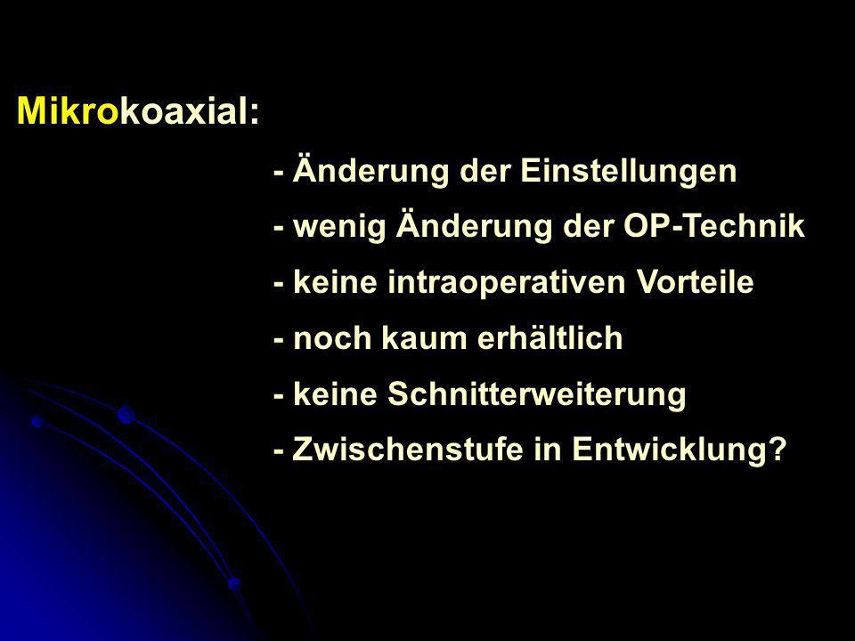 Mikrokoaxial: - Änderung der Einstellungen - wenig Änderung der OP-Technik - keine intraoperativen Vorteile - noch kaum erhältlich - keine Schnitterwe
