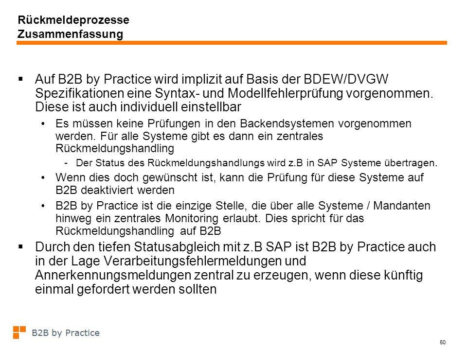 50 Rückmeldeprozesse Zusammenfassung Auf B2B by Practice wird implizit auf Basis der BDEW/DVGW Spezifikationen eine Syntax- und Modellfehlerprüfung vo