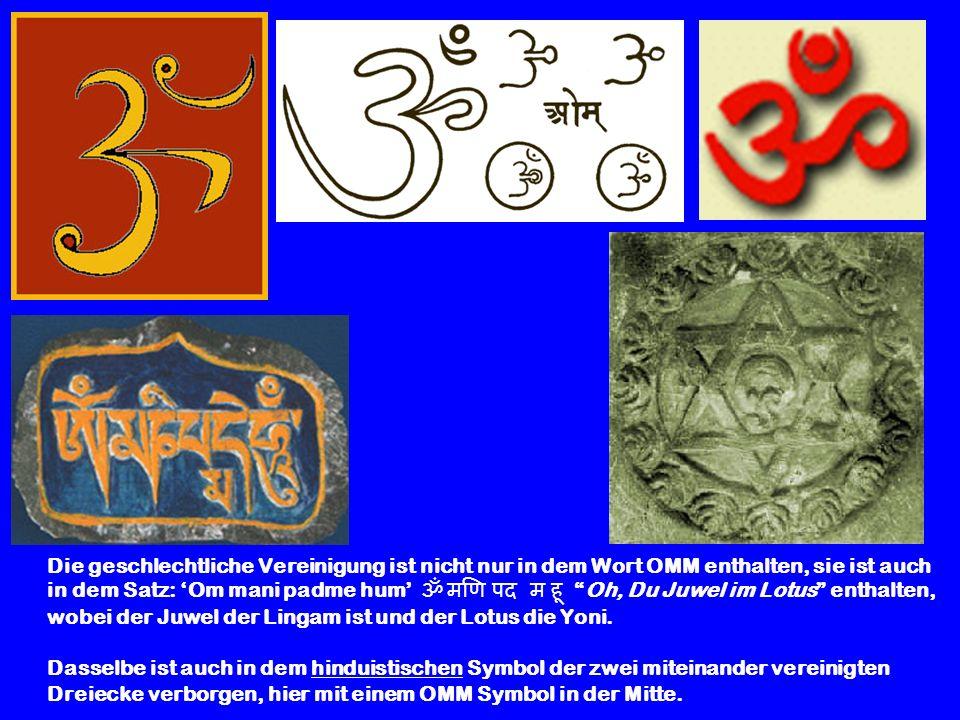 Die geschlechtliche Vereinigung ist nicht nur in dem Wort OMM enthalten, sie ist auch in dem Satz: Om mani padme hum Oh, Du Juwel im Lotus enthalten,