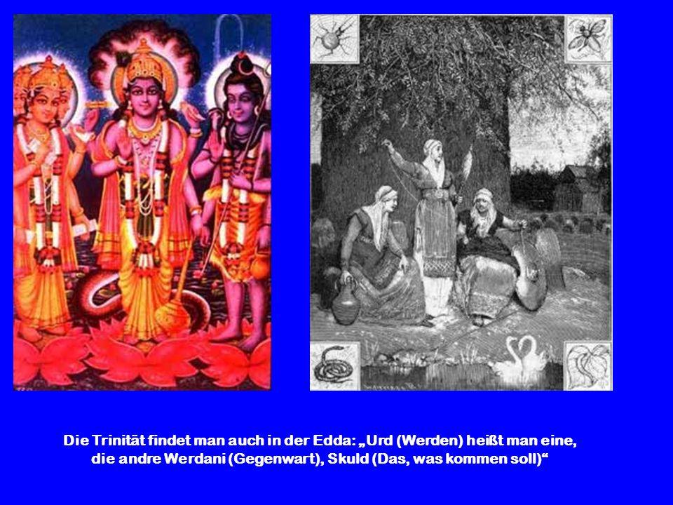 Die Trinität findet man auch in der Edda: Urd (Werden) heißt man eine, die andre Werdani (Gegenwart), Skuld (Das, was kommen soll)