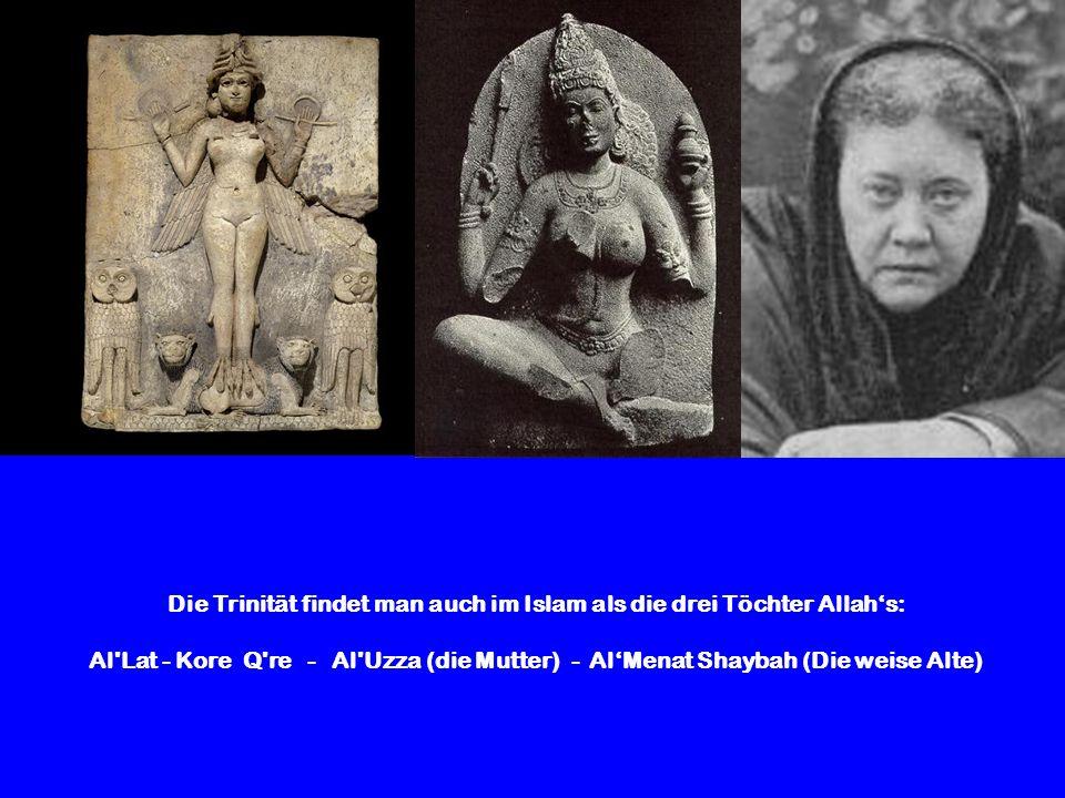 Die Trinität findet man auch im Islam als die drei Töchter Allahs: Al'Lat - Kore Q're - Al'Uzza (die Mutter) - AlMenat Shaybah (Die weise Alte)