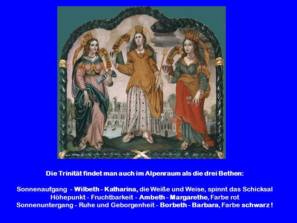 Die Trinität findet man auch im Alpenraum als die drei Bethen: Sonnenaufgang - Wilbeth - Katharina, die Weiße und Weise, spinnt das Schicksal Höhepunk