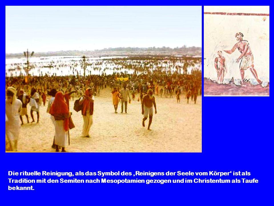 Die rituelle Reinigung, als das Symbol des Reinigens der Seele vom Körper ist als Tradition mit den Semiten nach Mesopotamien gezogen und im Christent