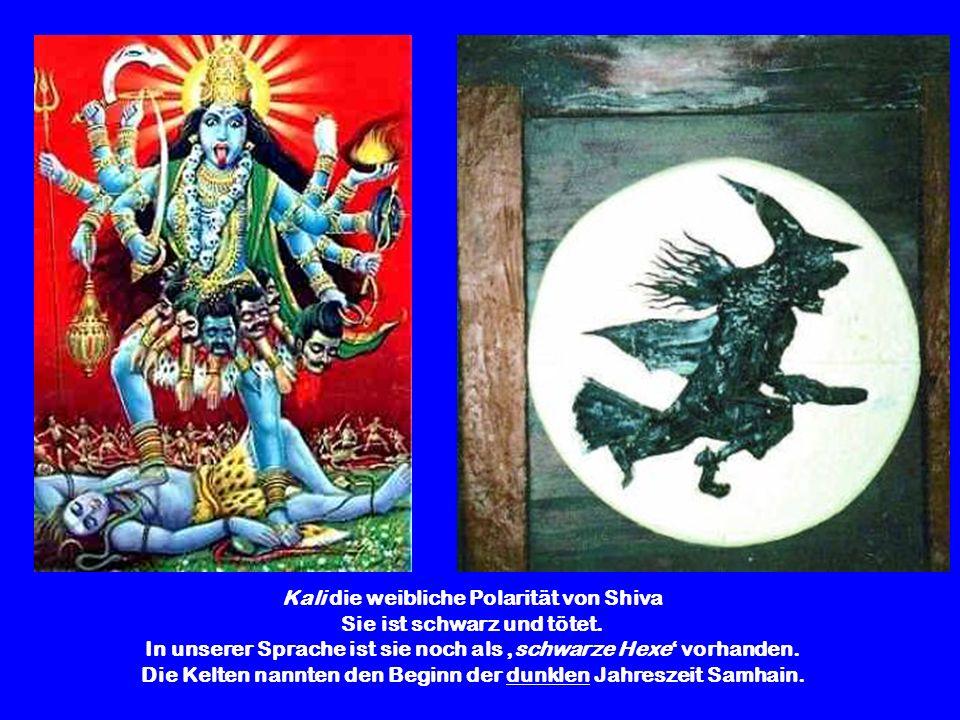 Kali die weibliche Polarität von Shiva Sie ist schwarz und tötet. In unserer Sprache ist sie noch als schwarze Hexe vorhanden. Die Kelten nannten den