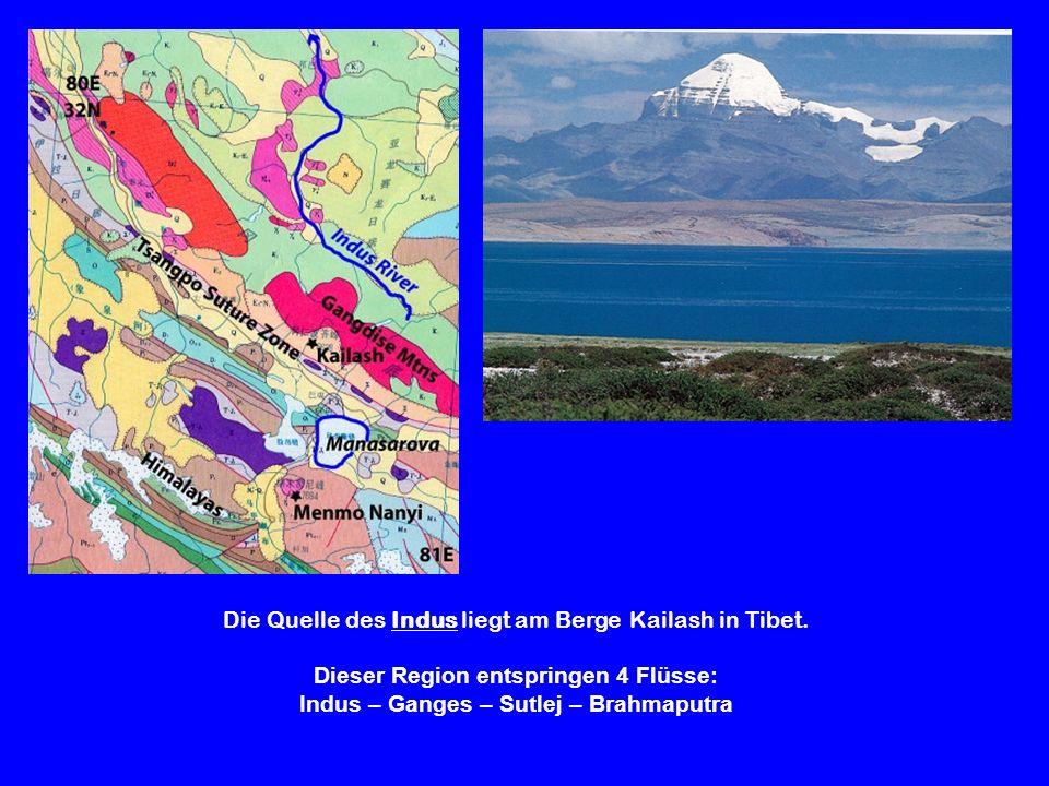 Die Quelle des Indus liegt am Berge Kailash in Tibet. Dieser Region entspringen 4 Flüsse: Indus – Ganges – Sutlej – Brahmaputra