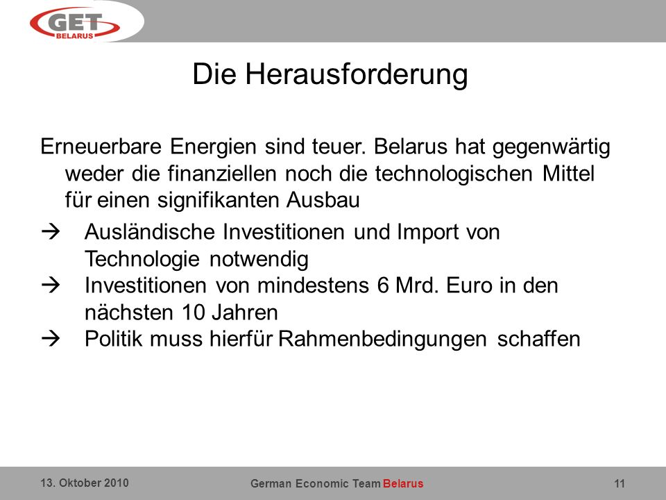 German Economic Team Belarus 13. Oktober 2010 11 Die Herausforderung Erneuerbare Energien sind teuer. Belarus hat gegenwärtig weder die finanziellen n