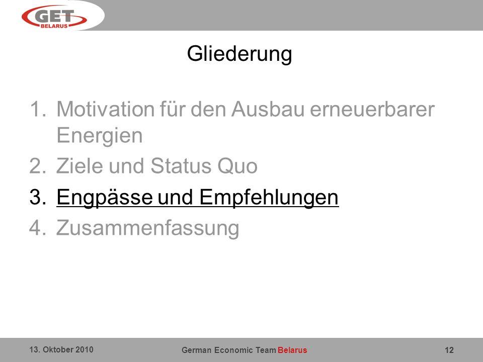 German Economic Team Belarus 13. Oktober 2010 12 Gliederung 1.Motivation für den Ausbau erneuerbarer Energien 2.Ziele und Status Quo 3.Engpässe und Em