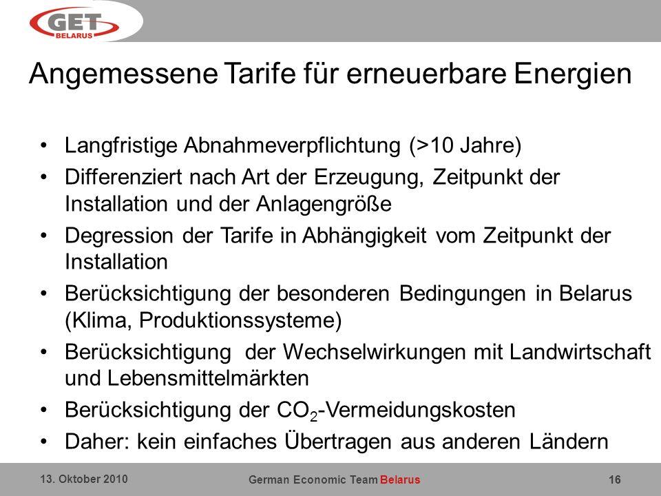 German Economic Team Belarus 13. Oktober 2010 16 Angemessene Tarife für erneuerbare Energien Langfristige Abnahmeverpflichtung (>10 Jahre) Differenzie