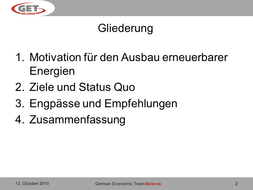 German Economic Team Belarus 13. Oktober 2010 2 Gliederung 1.Motivation für den Ausbau erneuerbarer Energien 2.Ziele und Status Quo 3.Engpässe und Emp