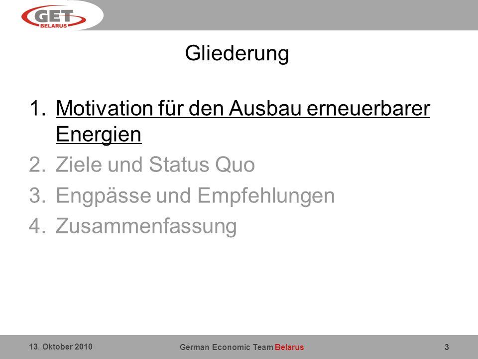 German Economic Team Belarus 13. Oktober 2010 3 Gliederung 1.Motivation für den Ausbau erneuerbarer Energien 2.Ziele und Status Quo 3.Engpässe und Emp