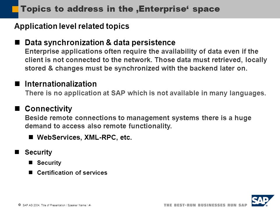 SAP AG 2004, Title of Presentation / Speaker Name / 5 Topics to address in the Enterprise space Application level related topics Data synchronization