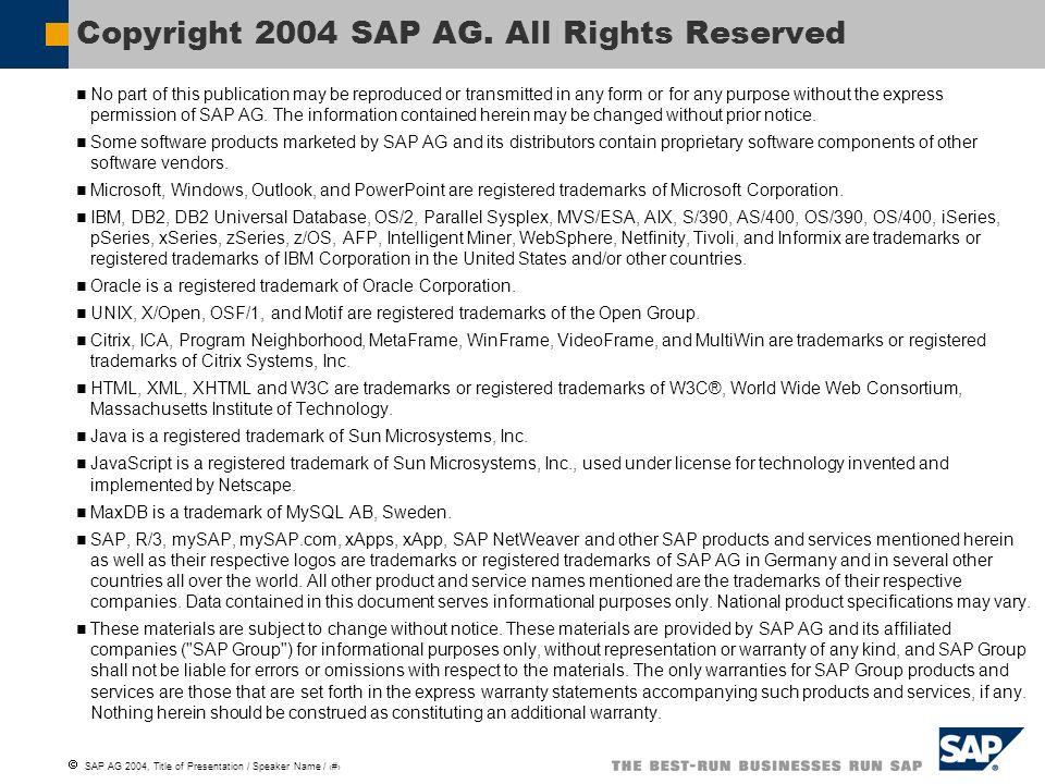 SAP AG 2004, Title of Presentation / Speaker Name / 9 Weitergabe und Vervielfältigung dieser Publikation oder von Teilen daraus sind, zu welchem Zweck und in welcher Form auch immer, ohne die ausdrückliche schriftliche Genehmigung durch SAP AG nicht gestattet.