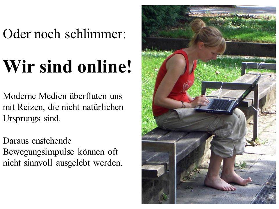 3 Oder noch schlimmer: Wir sind online! Moderne Medien überfluten uns mit Reizen, die nicht natürlichen Ursprungs sind. Daraus enstehende Bewegungsimp