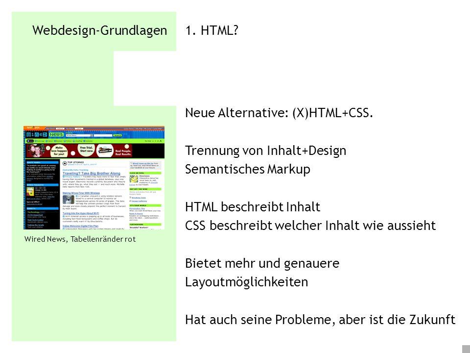 Webdesign-Grundlagen 1. HTML? Neue Alternative: (X)HTML+CSS. Trennung von Inhalt+Design Semantisches Markup HTML beschreibt Inhalt CSS beschreibt welc