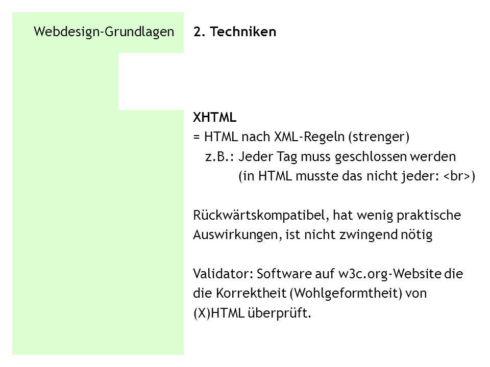 Webdesign-Grundlagen 2. Techniken XHTML = HTML nach XML-Regeln (strenger) z.B.: Jeder Tag muss geschlossen werden (in HTML musste das nicht jeder: ) R