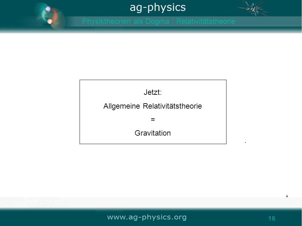 16 Jetzt: Allgemeine Relativitätstheorie = Gravitation 16. Physiktheorien als Dogma : Relativitätstheorie