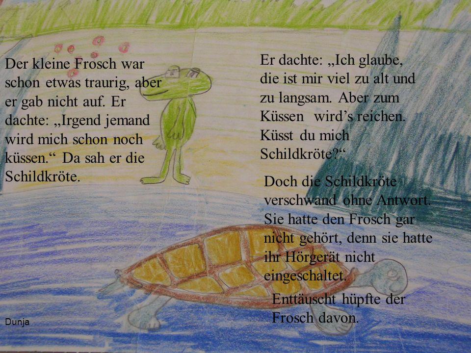 Dunja Der kleine Frosch war schon etwas traurig, aber er gab nicht auf. Er dachte: Irgend jemand wird mich schon noch küssen. Da sah er die Schildkröt