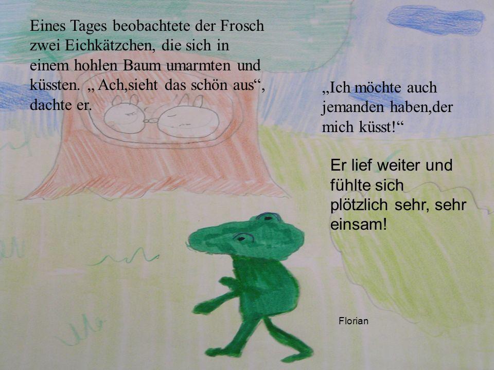 Eines Tages beobachtete der Frosch zwei Eichkätzchen, die sich in einem hohlen Baum umarmten und küssten. Ach,sieht das schön aus, dachte er. Ich möch
