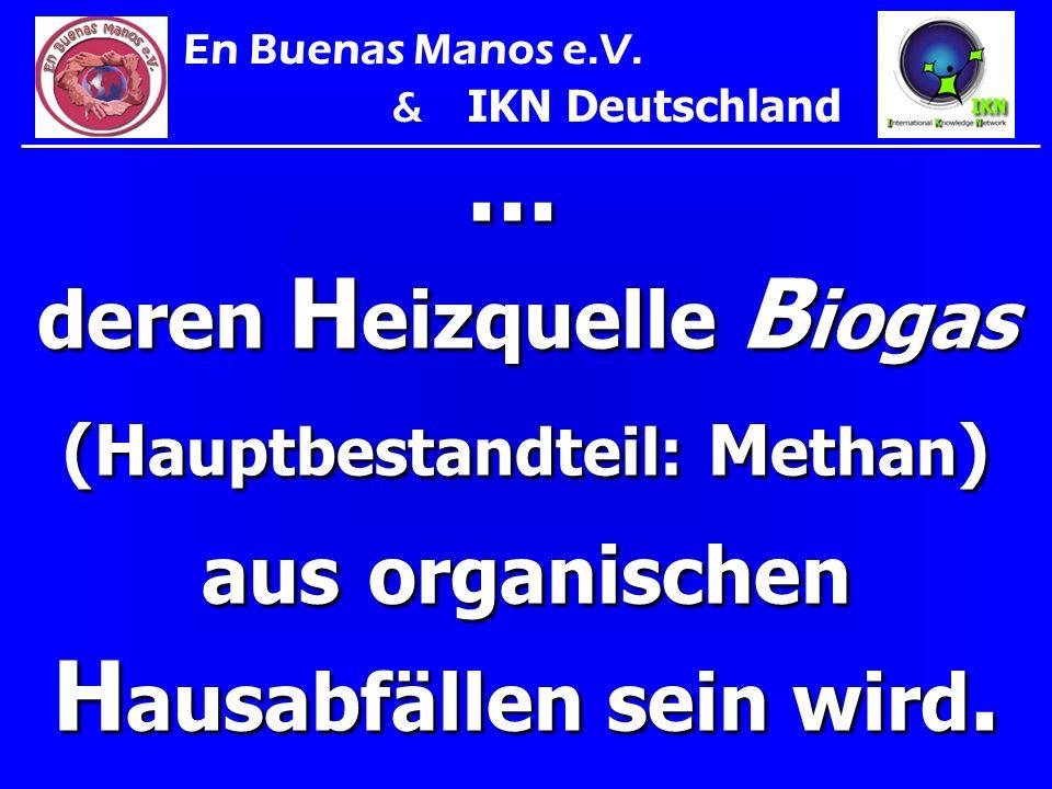 ... deren H eizquelle B iogas (H auptbestandteil: M ethan ) aus organischen H ausabfällen sein wird. En Buenas Manos e.V. & IKN Deutschland