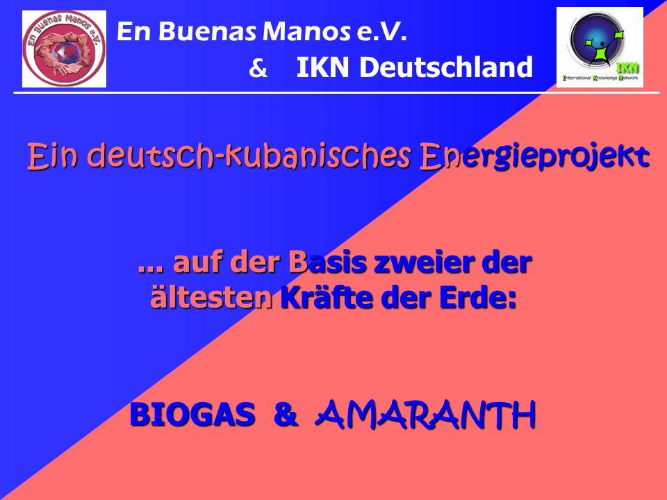 BIOGAS & AMARANTH... auf der Basis zweier der ältesten Kräfte der Erde: En Buenas Manos e.V. & IKN Deutschland Ein deutsch-kubanisches Energieprojekt