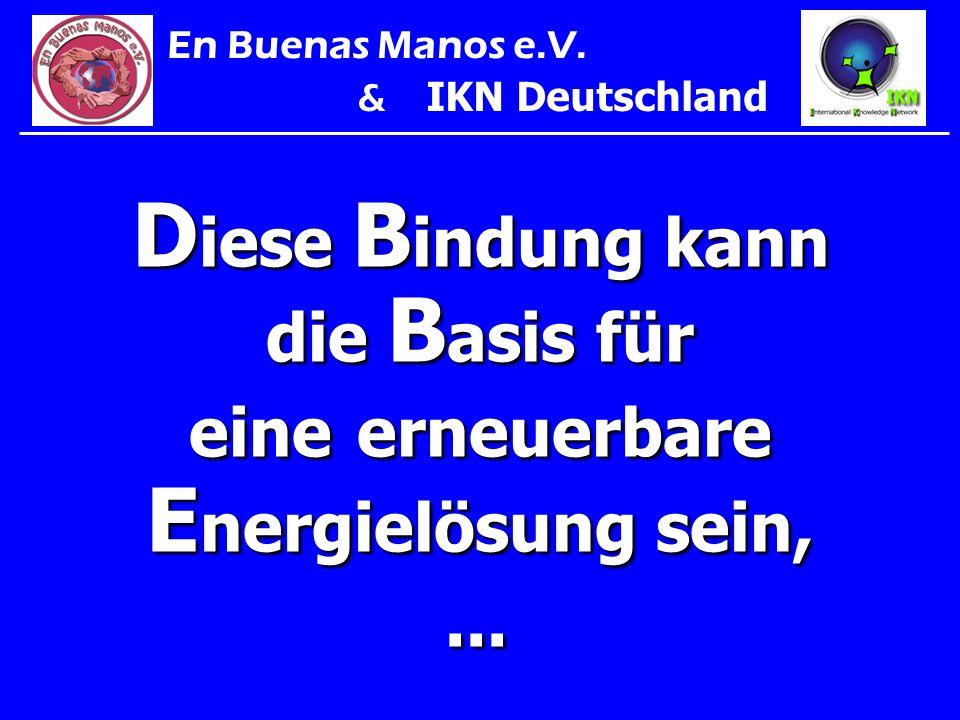 D iese B indung kann die B asis für eine erneuerbare E nergielösung sein,... En Buenas Manos e.V. & IKN Deutschland