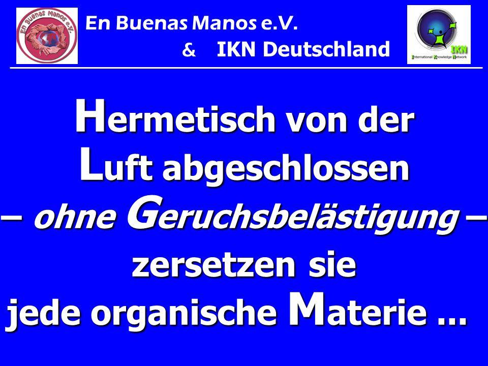 H ermetisch von der L uft abgeschlossen – ohne G eruchsbelästigung – zersetzen sie jede organische M aterie... En Buenas Manos e.V. & IKN Deutschland