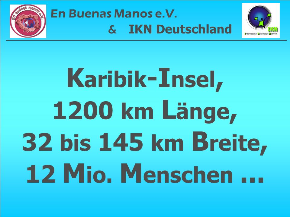 K aribik -I nsel, 1200 km L änge, 32 bis 145 km B reite, 12 M io. M enschen... En Buenas Manos e.V. & IKN Deutschland