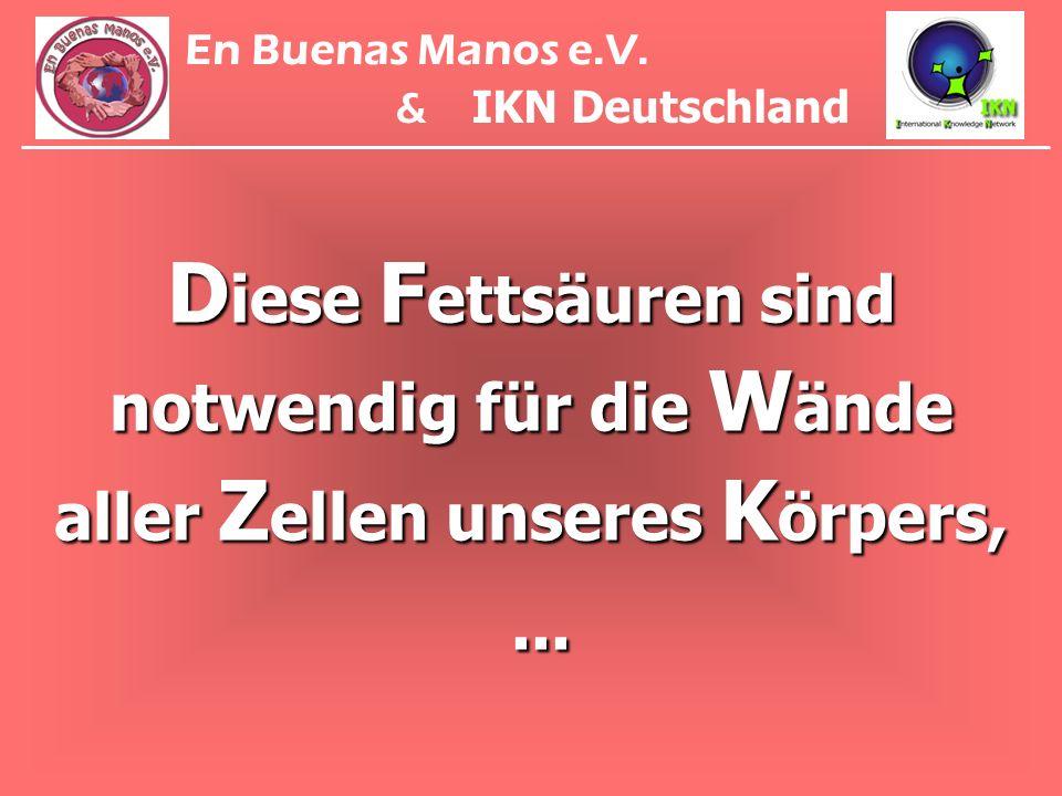 D iese F ettsäuren sind notwendig für die W ände aller Z ellen unseres K örpers,... En Buenas Manos e.V. & IKN Deutschland