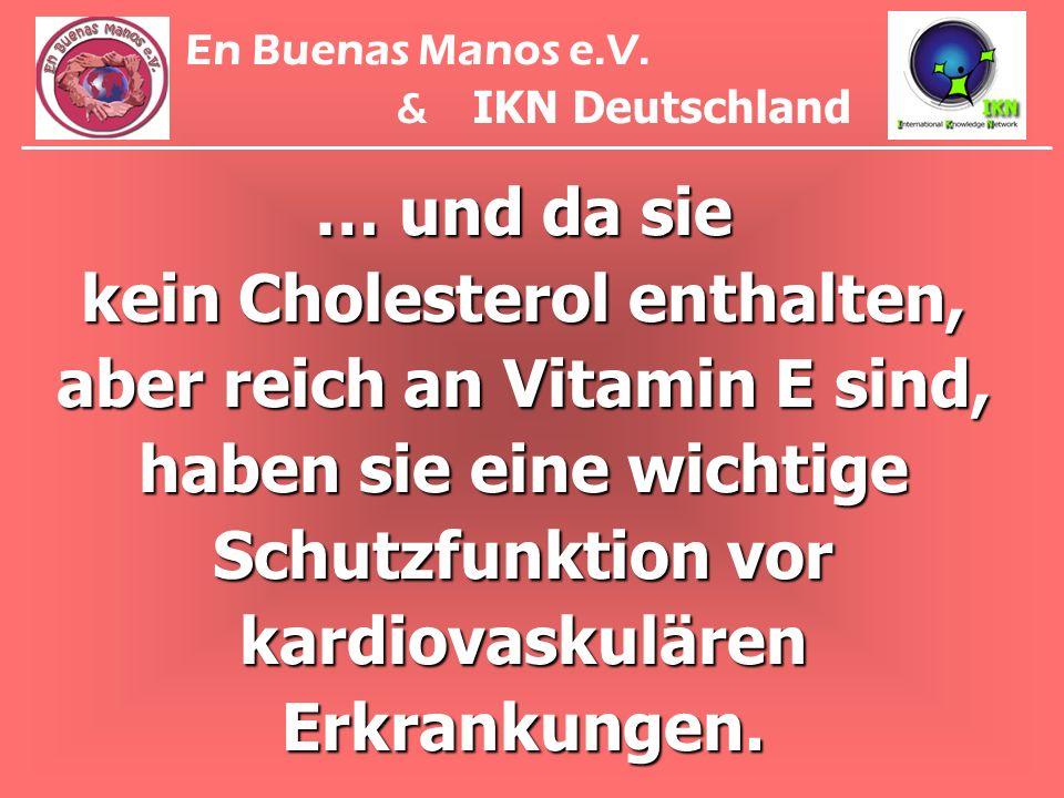 … und da sie kein Cholesterol enthalten, aber reich an Vitamin E sind, haben sie eine wichtige Schutzfunktion vor kardiovaskulären Erkrankungen. En Bu