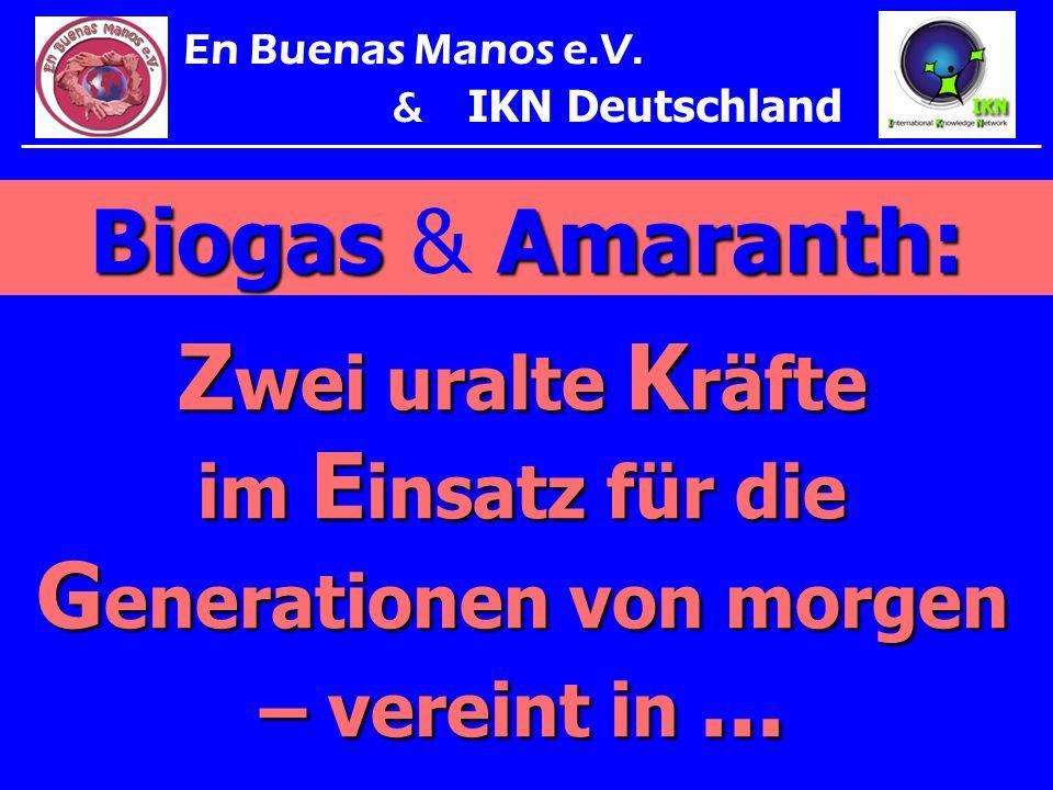 BiogasAmaranth: Biogas & Amaranth: Z wei uralte K räfte im E insatz für die G enerationen von morgen – vereint in... En Buenas Manos e.V. & IKN Deutsc