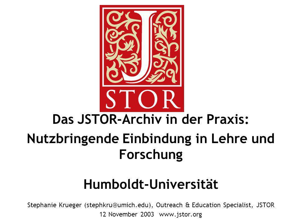 Das JSTOR-Archiv in der Praxis: Nutzbringende Einbindung in Lehre und Forschung Humboldt-Universität Stephanie Krueger (stephkru@umich.edu), Outreach