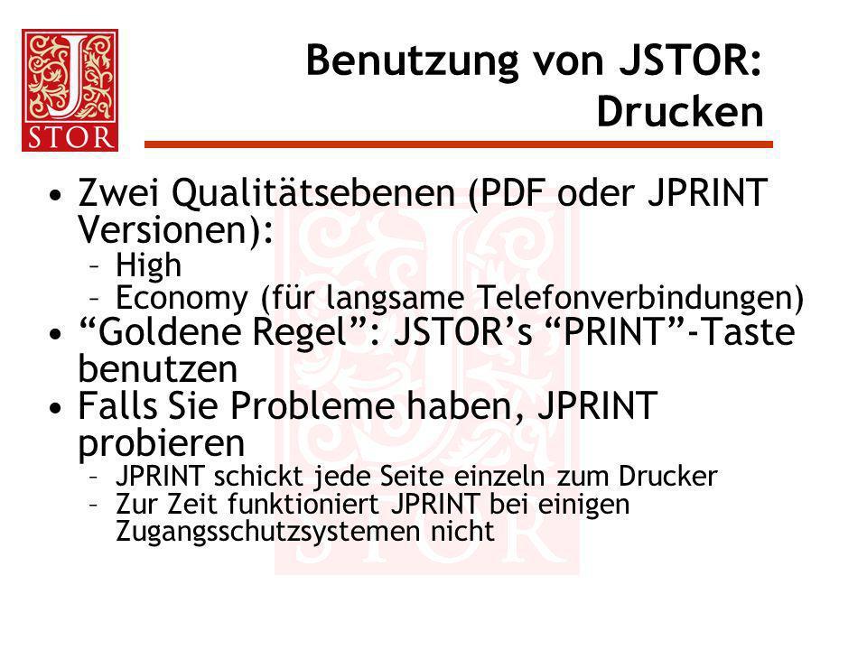 Benutzung von JSTOR: Drucken Zwei Qualitätsebenen (PDF oder JPRINT Versionen): –High –Economy (für langsame Telefonverbindungen) Goldene Regel: JSTORs