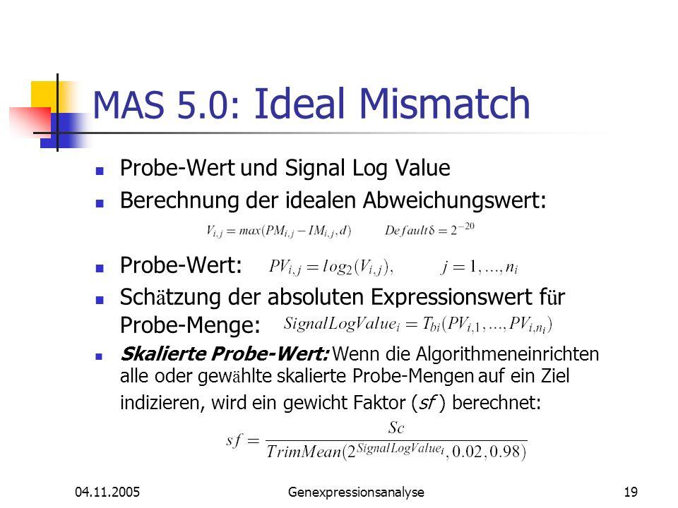 04.11.2005Genexpressionsanalyse19 MAS 5.0: Ideal Mismatch Probe-Wert und Signal Log Value Berechnung der idealen Abweichungswert: Probe-Wert: Sch ä tz